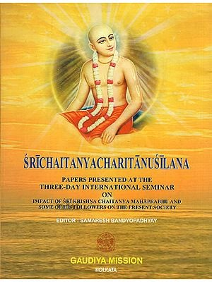 Sri Chaitanya Charitanusilana- Papers Presented at the Three Day International Seminar on Impact of Sri Krishna Chaitanya Maharprabhu and Some of His Followers on the Present Society