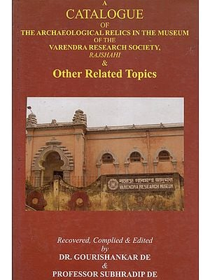 A Catalogue of The Arcaheological Relics in the Museum of the Varendra Reserach Society, Rajshahi & Other Related Topics