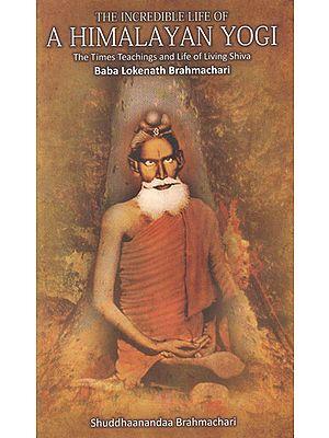 The Incredible Life of a Himalayan Yogi (The Times Teachings and Life of Living Shiva Baba Lokenath Brahmachari)