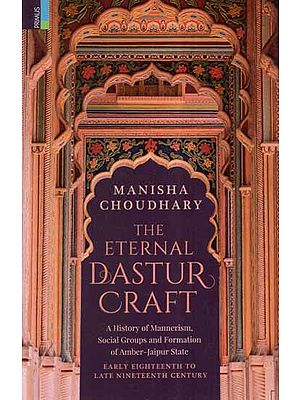 The Eternal Dastur Craft- A History of Mannerism, Social Groups and Formation of Amber-Jaipur State Early Eighteenth to Late Nineteenth Century