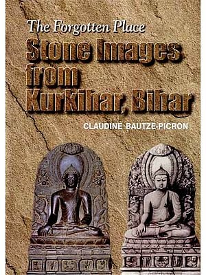 The Forgotten Place- Stone Images From Kurkihar, Bihar