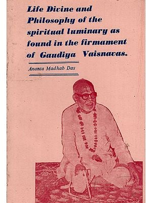 Life Divine and Philosophy of the Spiritual Luminary as Found in the Firmament of Gaudiya Vaisnavas (An Old and Rare Book)