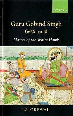 Guru Gobind Singh (1666-1708)- Master of The White Hawk