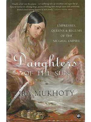 Daughters of The Sun- Empresses, Queens and Begums of The Mughal Empire
