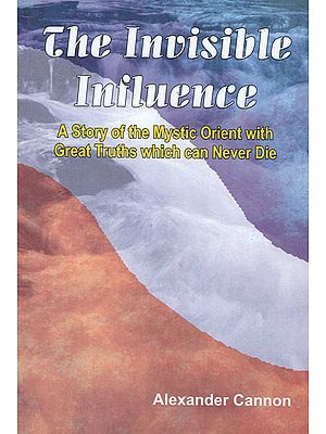 The Invisible Influence (A Story of the Mystic Orient with Great Truths Which can Never Die)