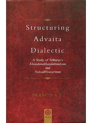 Structuring Advaita Dialectic - A Study of Sri Harsha's Khandanakhanda Khadyam and Naisadhiya Charitam