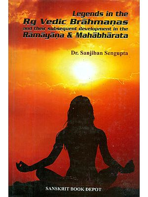 Legends in the Rig Vedic Brahmanas and Their Subsequent Development in the Ramayana & Mahabharata