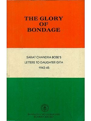 The Glory of Bondage - Sarat Chandra Bose's Letters to Daughter Gita 1942-45