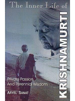 The Inner Life of Krishnamurti (The Private Passion and Perennial Wisdom)