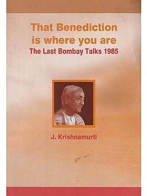 The Benediction is Where You Are- The Last Bombay Talks 1985