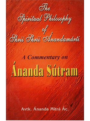 The Spiritual Philosophy of Shri Shri Anandamurti (A Commentary on Ananda Sutram)