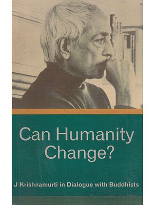 Can Humanity Change? (J. Krishnamurti in Dialogue with Buddhists)
