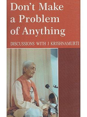 Don't Make a Problem of Anything (Discussions with J. Krishnamurti)