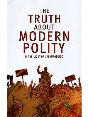 The Truth About Modern Polity (In The Light of Sri Aurobindo)