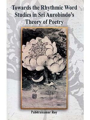 Towards the Rhythmic Word- Studies in Sri Aurobindo's Theory of Poetry