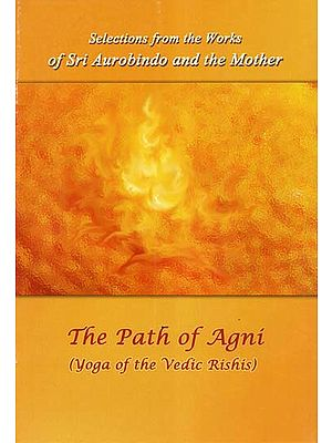 The Path of Agni (Yoga of the Vedic Rishis- Selections from the Works of Sri Aurobindo and the Mother)