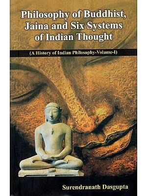 Philosophy of Buddhist, Jaina and Six Systems of Indian Thought- A History of Indian Philosophy (Vol-I)
