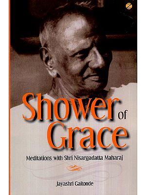 Shower of Grace- Meditations With Shri Nisargadatta Maharaj