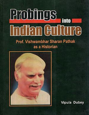 Probings Into Indian Culture- Prof. Vishwambhar Sharan Pathak as a Historian