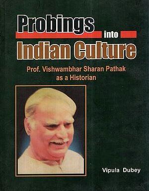 Probings Into Indian Culture- Prof. Vishwambhar Sharan Pathak as a Historian