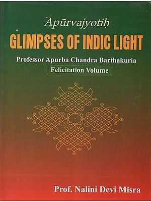 Apurvajyotih Glimpses of Indic Light- Professor Apurba Chandra Barthakuria: Felicitation Volume
