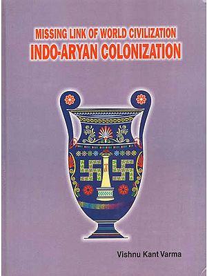 Missing Link of World Civilization- Indo-Aryan Colonization