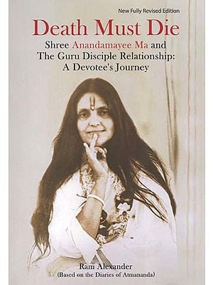 Death Must Die (Shree Anandamayee Ma and The Guru Disciple Relationship: A Devotee's Journey)