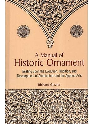 A Manual of Historic Ornament (Treating Upon the Evolution, Tradition, and Development of Architecture and the Applied Arts)