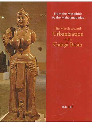 From the Mesolithic to the Mahajanpadas (The March Towards Urbanization in the Ganga Basin)