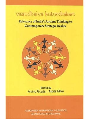 Vasudhaiva Kutumbakam (Relevance of India's Ancient Thinking to Contemporary Strategic Reality)