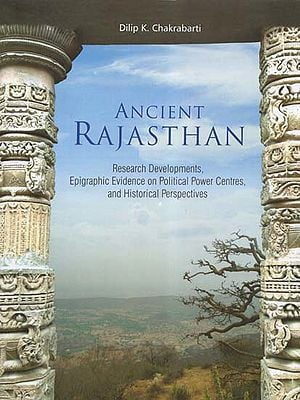 Ancient Rajasthan- Research Developments,Epigraphic Evidence on Political Power Centres, and Historical Perspectives