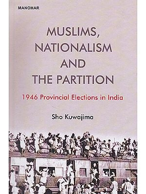 Muslims, Nationalism and The Partition (1946 Provincial Elections in India)
