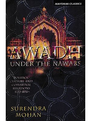 Awadh Under The Nawabs (Politics, Culture and Communal Relations 1722- 1856)