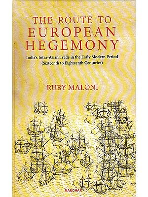 The Route to European Hegemony (India's Intra-Asian Trade in the Early Modern Period- Sixteenth to Eighteenth Centuries)