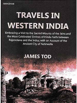 Travels in Western India (Embracing a Visit to the Sacred Mounts of the Jains and the Most Celebrated Shrines of Hindu Faith between Rajputana and the Indus; with an Account of the Ancient City of Nehrwalla)