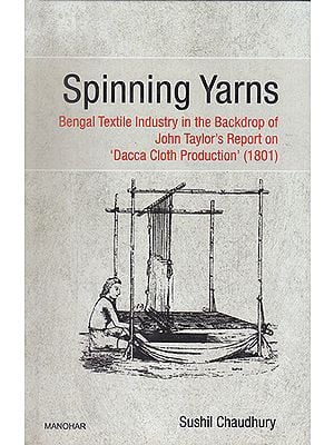 Spinning Yarns- Bengal Textile Industry in the Backdrop of John Taylor's Report on 'Dacca Cloth Production' (1801)