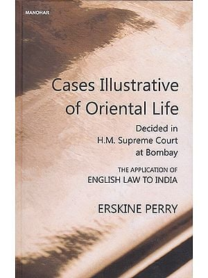 Cases Illustrative of Oriental Life (Decided in H.M. Supreme Court at Bombay- The Application of English Law to India)