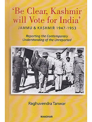 Be Clear, Kashmir will Vote for India' Jammu and Kashmir 1947-1953 (Reporting the Contemporary Understanding of the Unreported)