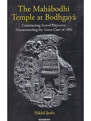The Mahabodhi Temple at Bodhgaya (Constructing Sacred Placeness, Deconstructing the 'Great Case' of 1895)