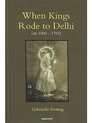 When Kings Rode to Delhi (AD 1000-1761)
