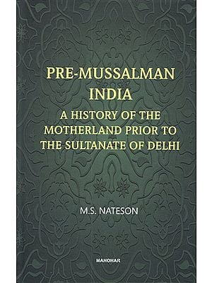 Pre-Mussalman India- A History of the Motherland Prior to the Sultanate of Delhi