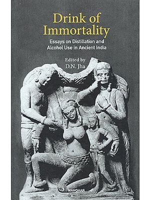 Drink of Immortality (Essays on Distillation and Alcohol Use in Ancient India)
