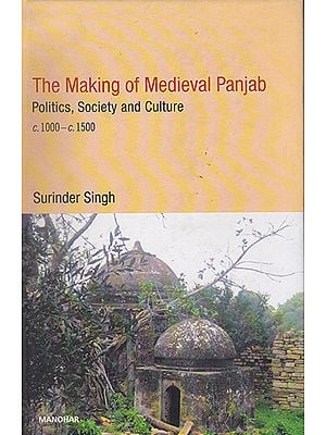 The Making of Medieval Punjab (Politics, Society and Culture c. 1000-c. 1500)