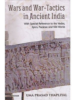 Wars and War-Tactics in Ancient India with Special Reference to the Vedas, Epics, Puranas and Niti Works