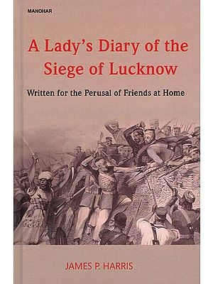 A Lady's Diary of the Siege of Lucknow (Written for the Perusal of Friends at Home)