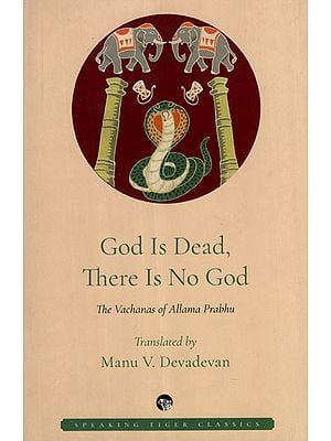 God is Dead, There is No God (The Vachanas of Allama Prabhu)