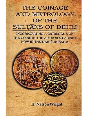 The Coinage and Metrology of The Sultans of Dehli- Incorporating A Catalogue of The Coins in the Author's Cabinet Now in The Dehli Museum