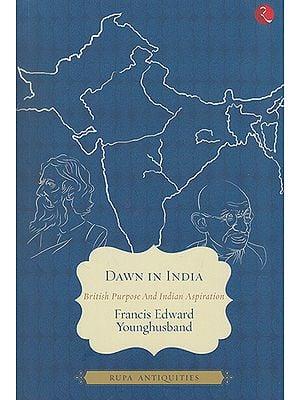 Dawn in India (British Purpose and Indian Aspiration)