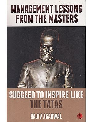 Management Lessons from the Masters (Succeed to Inspire Like The Tatas)