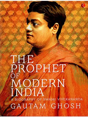The Prophet of Modern India: A Biography of Swami Vivekananda